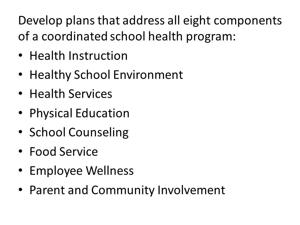 Develop plans that address all eight components of a coordinated school health program: Health Instruction Healthy School Environment Health Services Physical Education School Counseling Food Service Employee Wellness Parent and Community Involvement