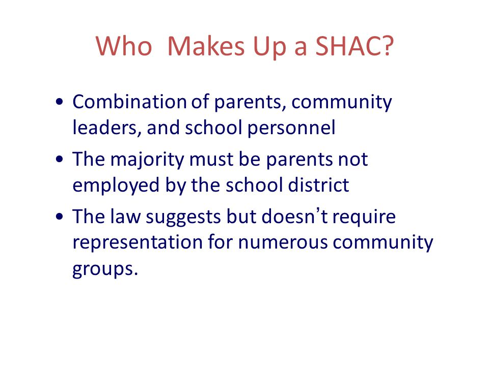 Who Makes Up a SHAC? Combination of parents, community leaders, and school personnel The majority must be parents not employed by the school district