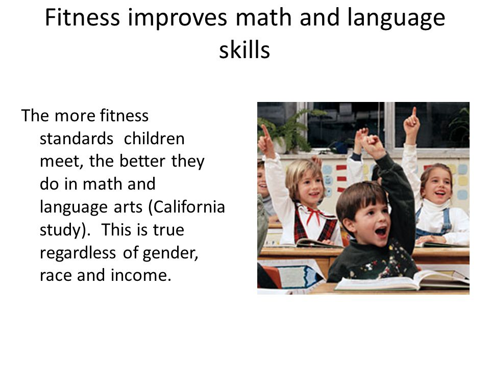 Fitness improves math and language skills The more fitness standards children meet, the better they do in math and language arts (California study).