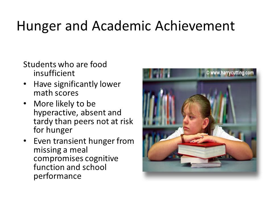Hunger and Academic Achievement Students who are food insufficient Have significantly lower math scores More likely to be hyperactive, absent and tardy than peers not at risk for hunger Even transient hunger from missing a meal compromises cognitive function and school performance