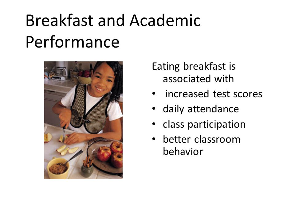 Breakfast and Academic Performance Eating breakfast is associated with increased test scores daily attendance class participation better classroom behavior