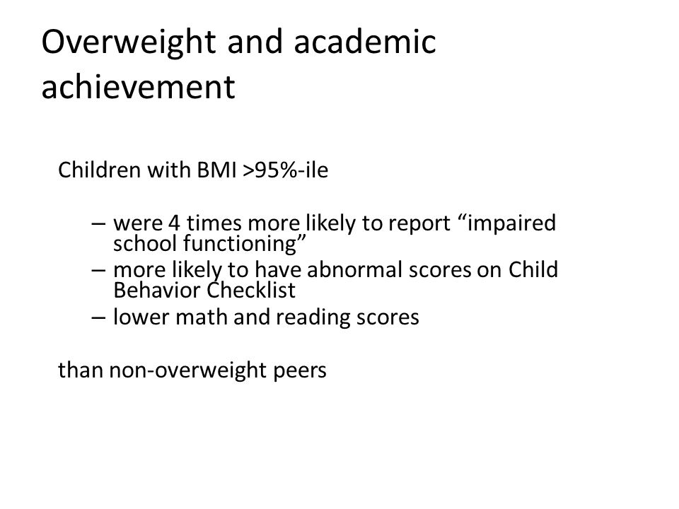 Overweight and academic achievement Children with BMI >95%-ile – were 4 times more likely to report impaired school functioning – more likely to have abnormal scores on Child Behavior Checklist – lower math and reading scores than non-overweight peers