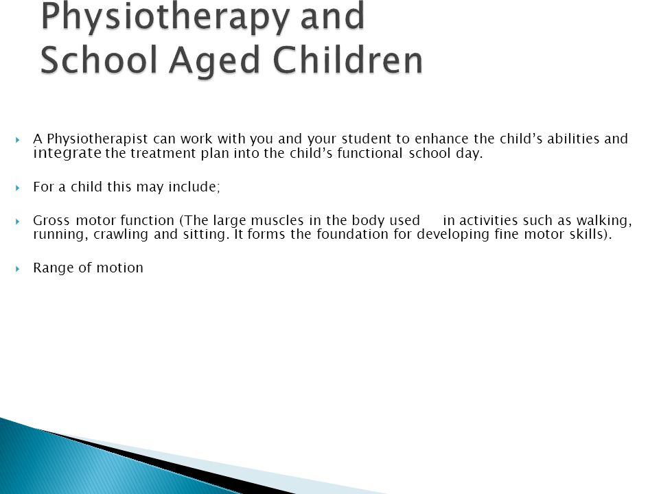  A Physiotherapist can work with you and your student to enhance the child's abilities and integrate the treatment plan into the child's functional school day.