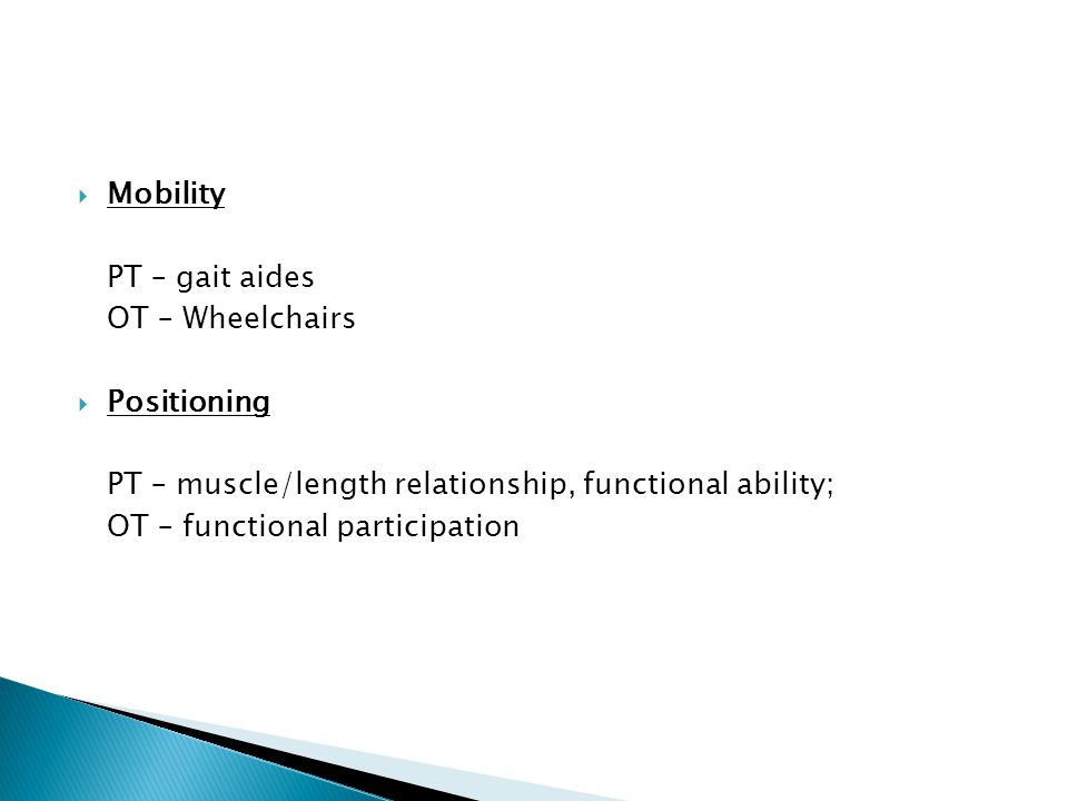  Mobility PT – gait aides OT – Wheelchairs  Positioning PT – muscle/length relationship, functional ability; OT – functional participation