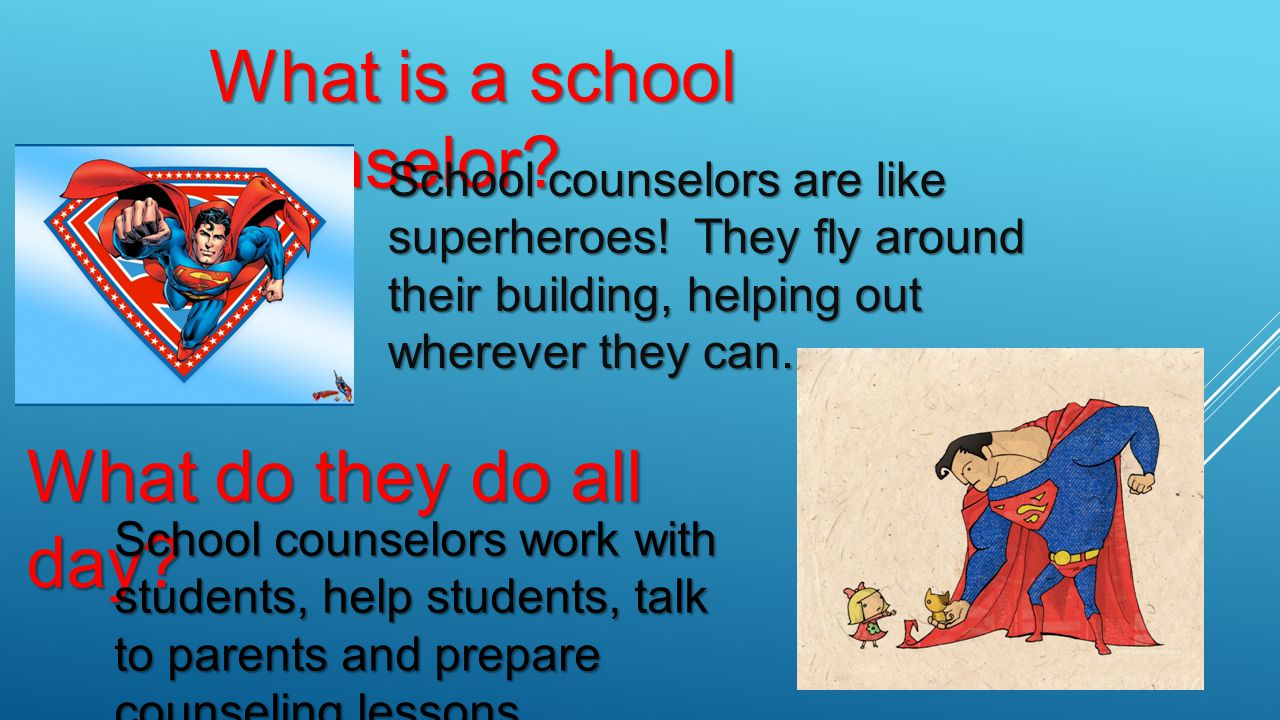 What is a school counselor? School counselors are like superheroes! They fly around their building, helping out wherever they can. What do they do all