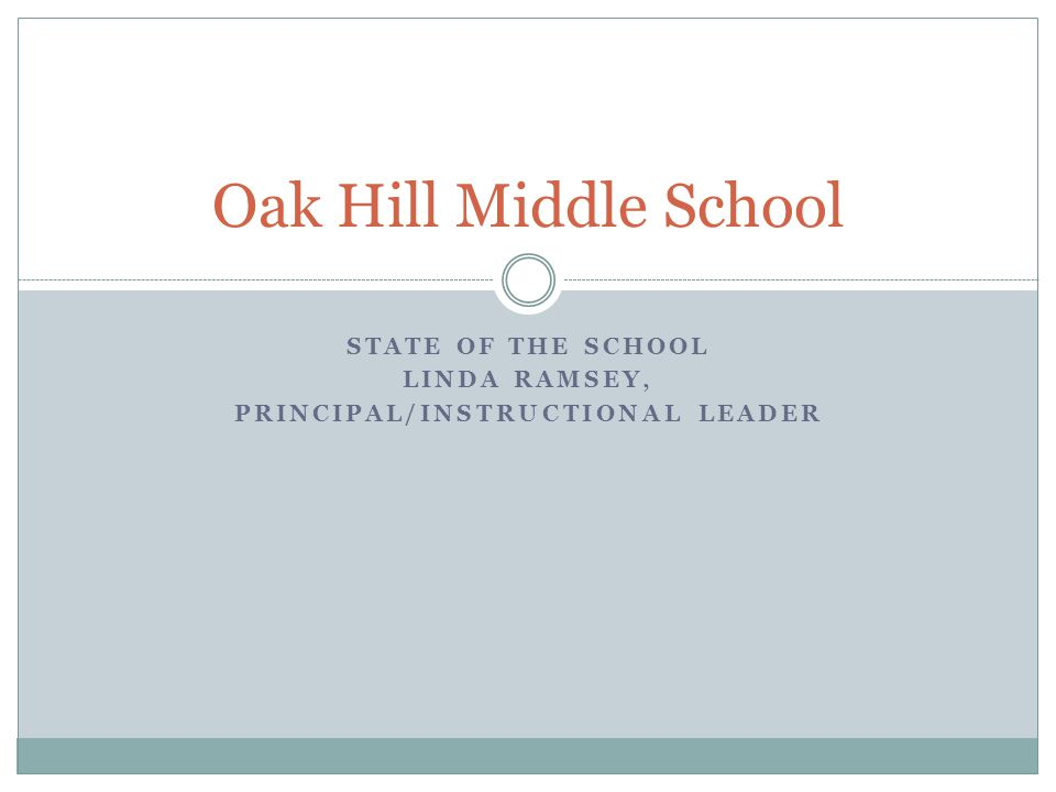 STATE OF THE SCHOOL LINDA RAMSEY, PRINCIPAL/INSTRUCTIONAL LEADER Oak Hill Middle School