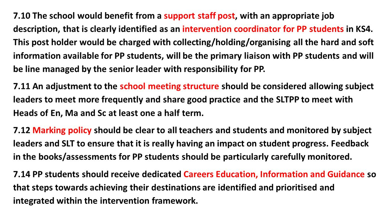 7.10 The school would benefit from a support staff post, with an appropriate job description, that is clearly identified as an intervention coordinator for PP students in KS4.