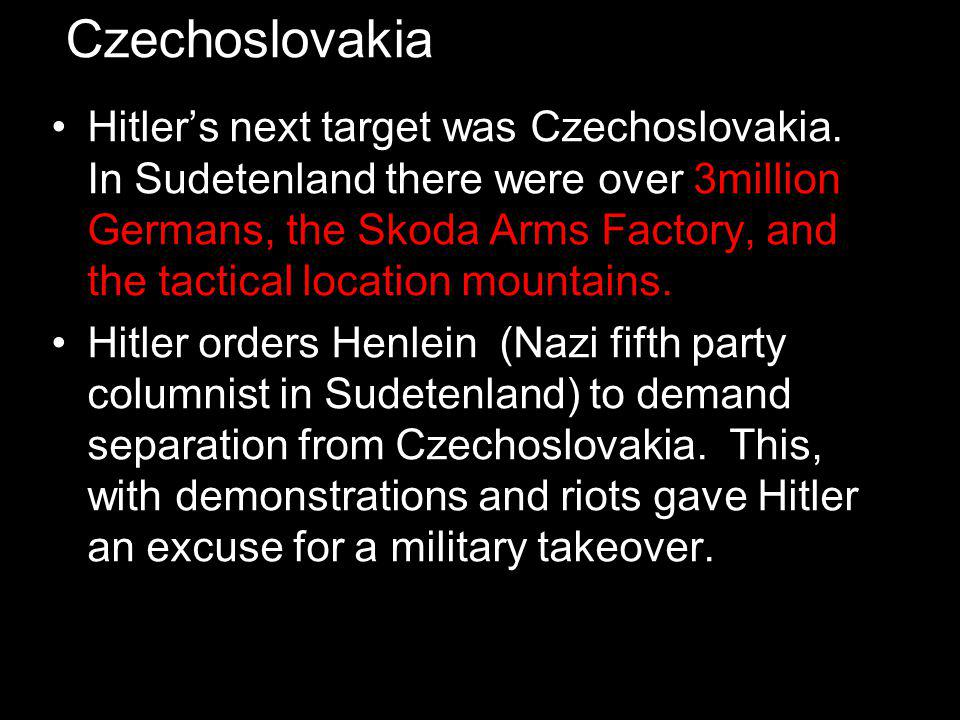 Czechoslovakia Hitler's next target was Czechoslovakia. In Sudetenland there were over 3million Germans, the Skoda Arms Factory, and the tactical loca