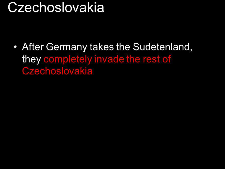 After Germany takes the Sudetenland, they completely invade the rest of Czechoslovakia.