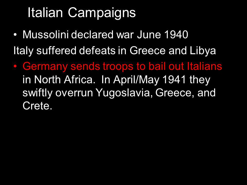 Mussolini declared war June 1940 Italy suffered defeats in Greece and Libya Germany sends troops to bail out Italians in North Africa.