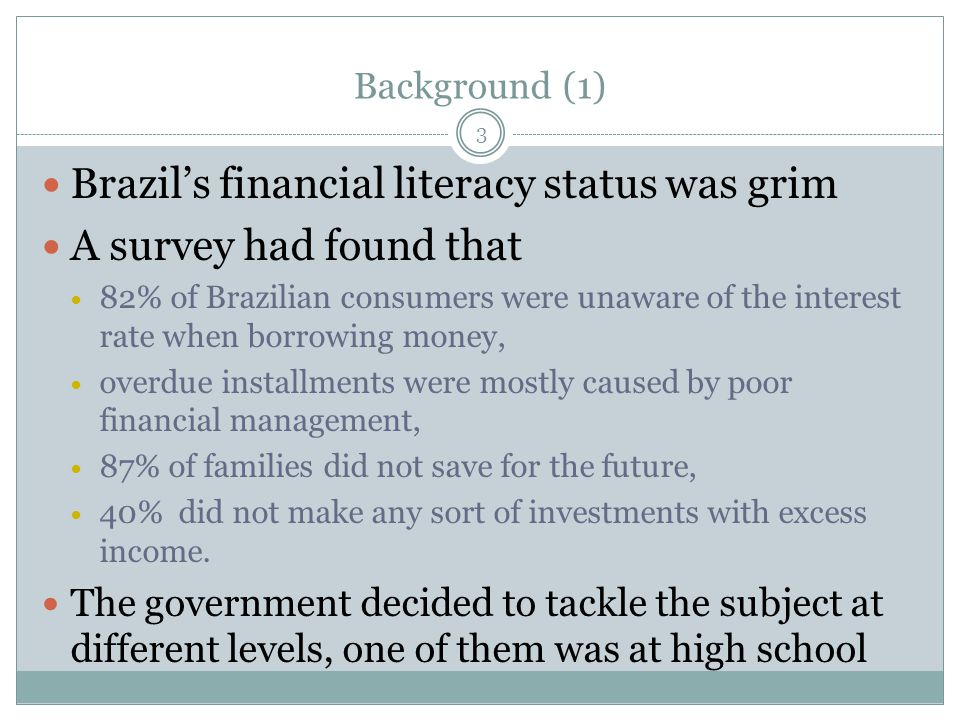Background (1) Brazil's financial literacy status was grim A survey had found that 82% of Brazilian consumers were unaware of the interest rate when borrowing money, overdue installments were mostly caused by poor financial management, 87% of families did not save for the future, 40% did not make any sort of investments with excess income.