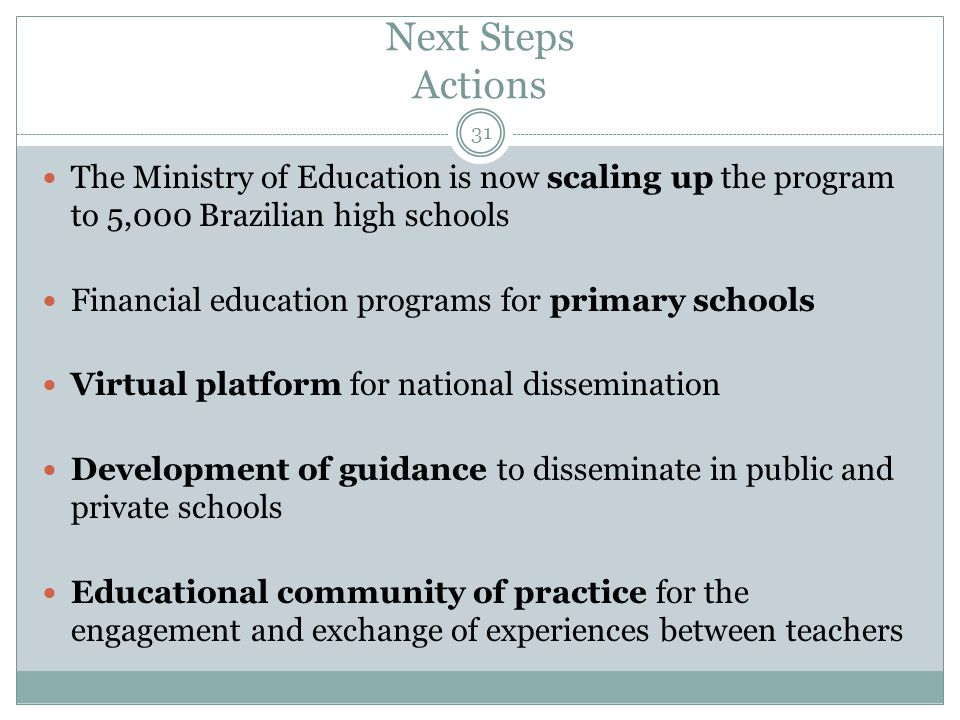 Next Steps Actions 31 The Ministry of Education is now scaling up the program to 5,000 Brazilian high schools Financial education programs for primary schools Virtual platform for national dissemination Development of guidance to disseminate in public and private schools Educational community of practice for the engagement and exchange of experiences between teachers
