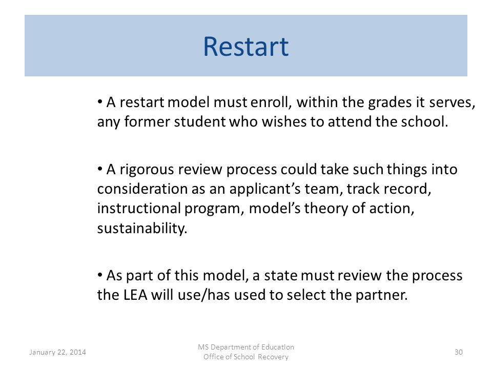 Restart A restart model must enroll, within the grades it serves, any former student who wishes to attend the school. A rigorous review process could