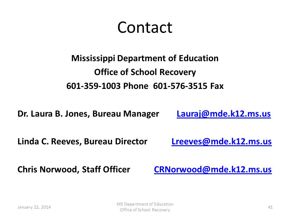 Contact Mississippi Department of Education Office of School Recovery 601-359-1003 Phone 601-576-3515 Fax Dr. Laura B. Jones, Bureau Manager Lauraj@md