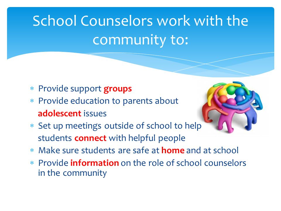  Provide support groups  Provide education to parents about adolescent issues  Set up meetings outside of school to help students connect with helpful people  Make sure students are safe at home and at school  Provide information on the role of school counselors in the community School Counselors work with the community to: