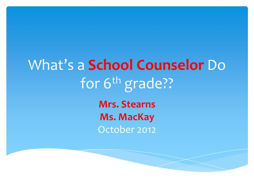 What's a School Counselor Do for 6 th grade Mrs. Stearns Ms. MacKay October 2012