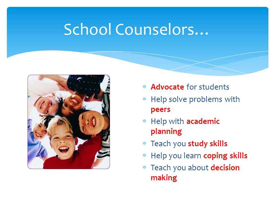 School Counselors…  Teach you social skills  Help you understand yourself and others  Help you solve problems  Help you explore career interests for the future  Help with personal problems or conflicts that can affect your attitude and performance at school  Help during a crisis