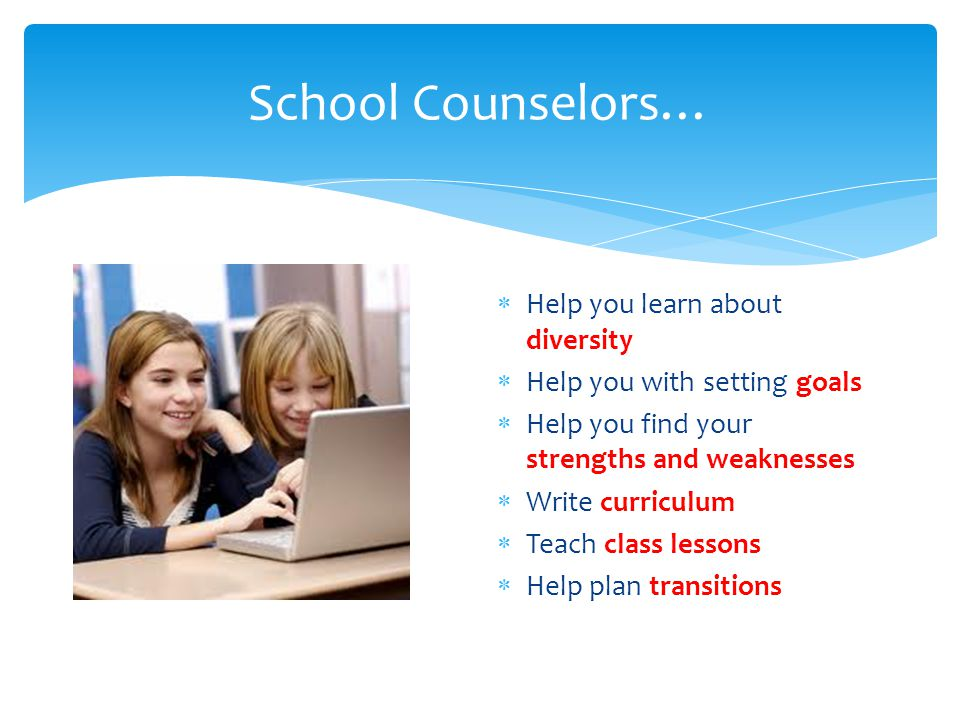 School Counselors…  Help you learn about diversity  Help you with setting goals  Help you find your strengths and weaknesses  Write curriculum  Teach class lessons  Help plan transitions