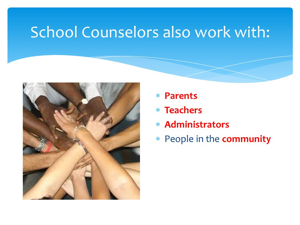 School Counselors also work with:  Parents  Teachers  Administrators  People in the community