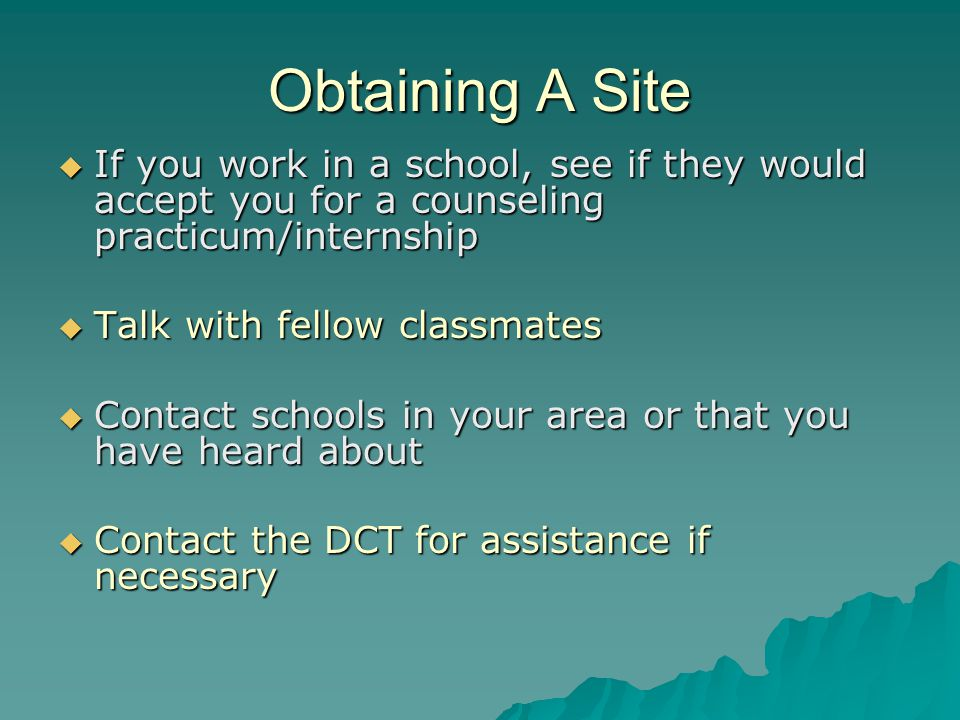 Obtaining A Site  If you work in a school, see if they would accept you for a counseling practicum/internship  Talk with fellow classmates  Contact schools in your area or that you have heard about  Contact the DCT for assistance if necessary