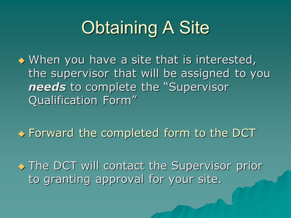Obtaining A Site  When you have a site that is interested, the supervisor that will be assigned to you needs to complete the Supervisor Qualification Form  Forward the completed form to the DCT  The DCT will contact the Supervisor prior to granting approval for your site.