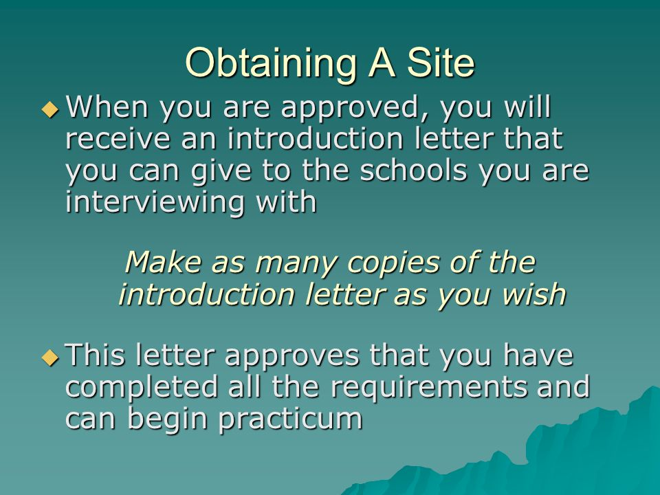 Obtaining A Site  When you are approved, you will receive an introduction letter that you can give to the schools you are interviewing with Make as many copies of the introduction letter as you wish  This letter approves that you have completed all the requirements and can begin practicum