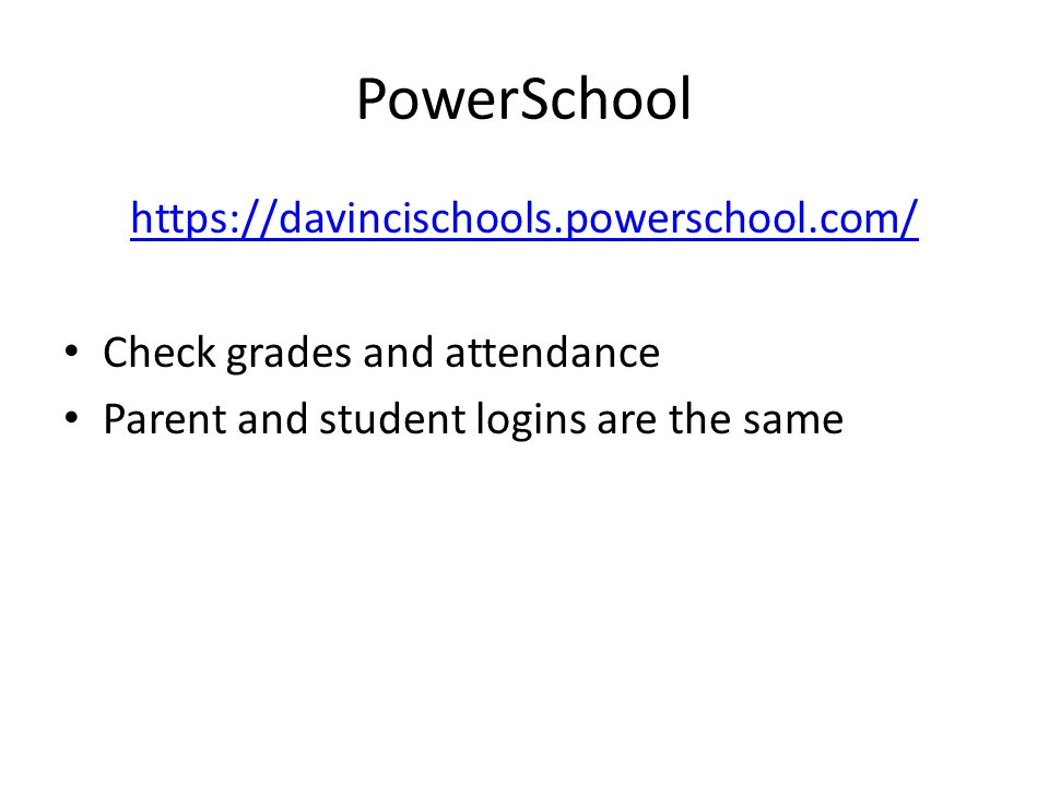 PowerSchool https://davincischools.powerschool.com/ Check grades and attendance Parent and student logins are the same