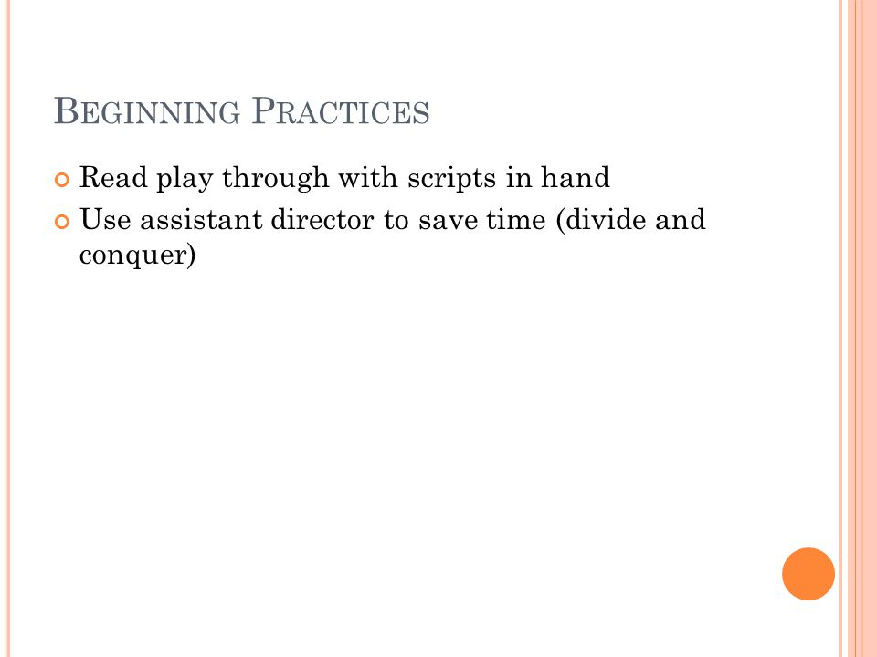 B EGINNING P RACTICES Read play through with scripts in hand Use assistant director to save time (divide and conquer)