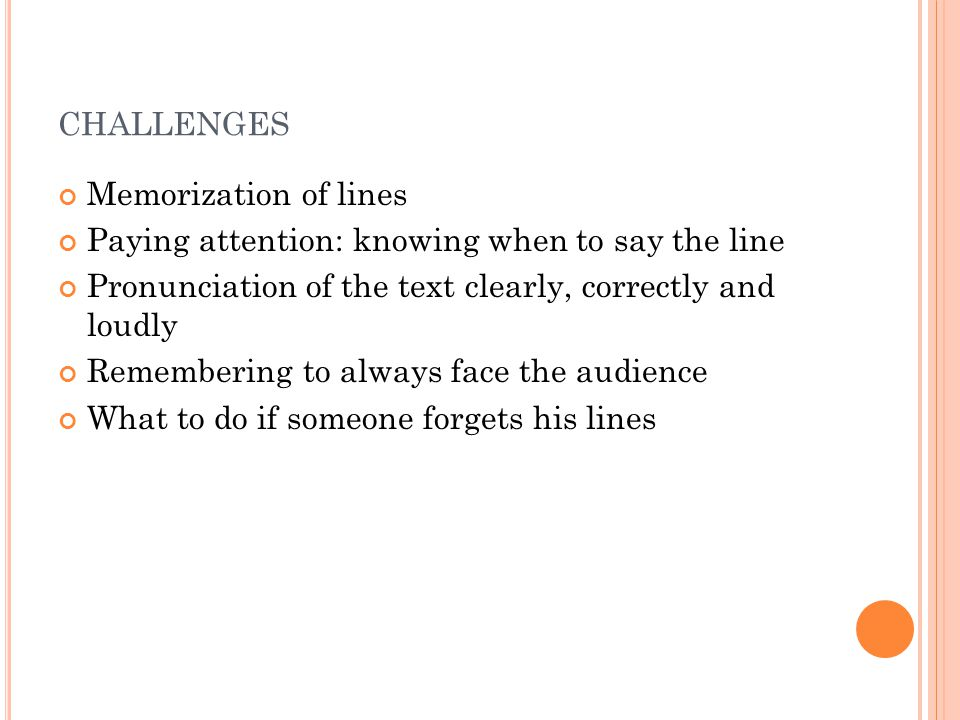 CHALLENGES Memorization of lines Paying attention: knowing when to say the line Pronunciation of the text clearly, correctly and loudly Remembering to