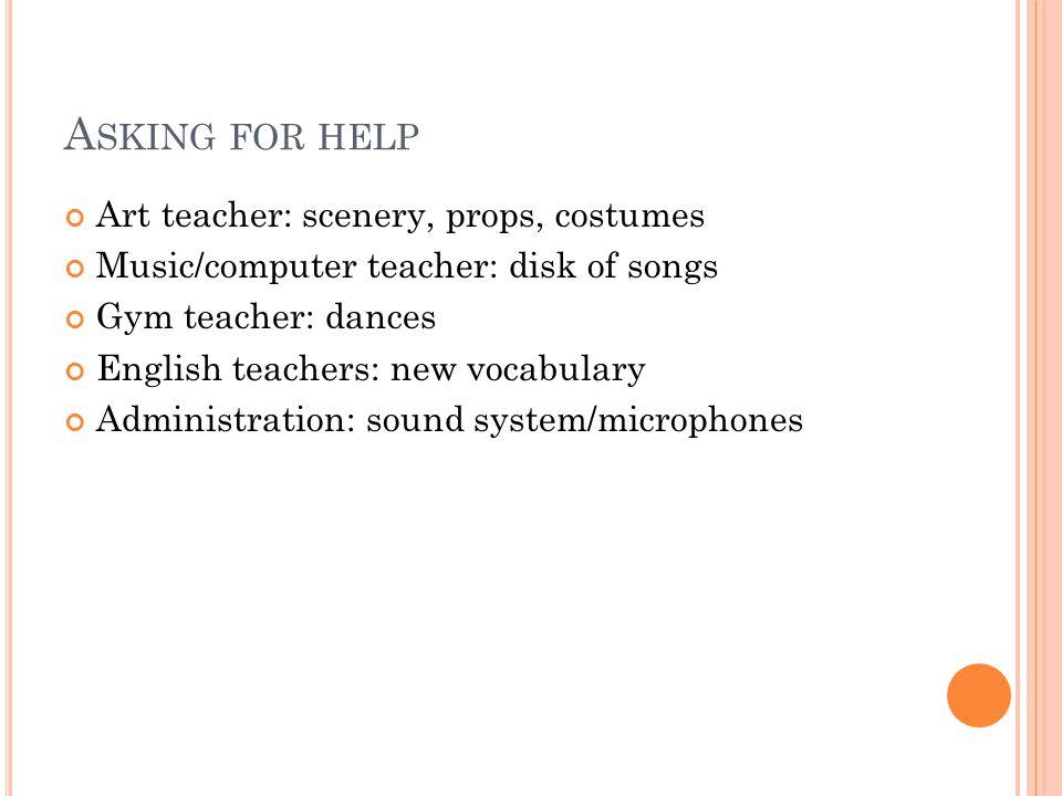A SKING FOR HELP Art teacher: scenery, props, costumes Music/computer teacher: disk of songs Gym teacher: dances English teachers: new vocabulary Admi