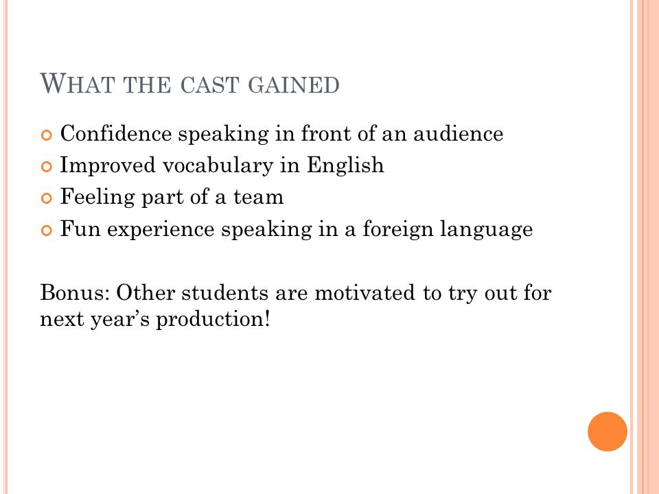 W HAT THE CAST GAINED Confidence speaking in front of an audience Improved vocabulary in English Feeling part of a team Fun experience speaking in a f