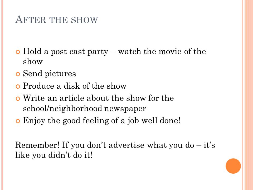 A FTER THE SHOW Hold a post cast party – watch the movie of the show Send pictures Produce a disk of the show Write an article about the show for the school/neighborhood newspaper Enjoy the good feeling of a job well done.