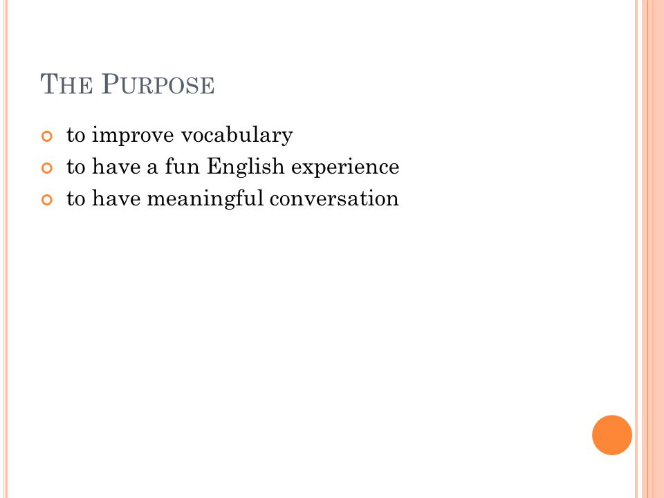 T HE P URPOSE to improve vocabulary to have a fun English experience to have meaningful conversation