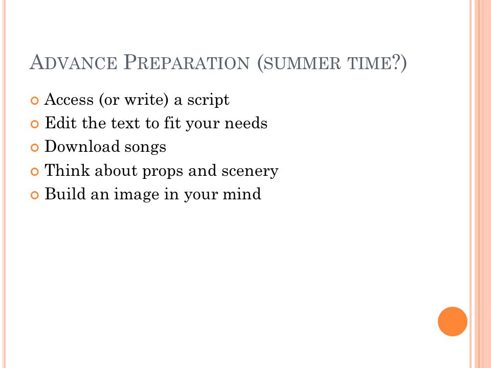 A DVANCE P REPARATION ( SUMMER TIME ?) Access (or write) a script Edit the text to fit your needs Download songs Think about props and scenery Build an image in your mind