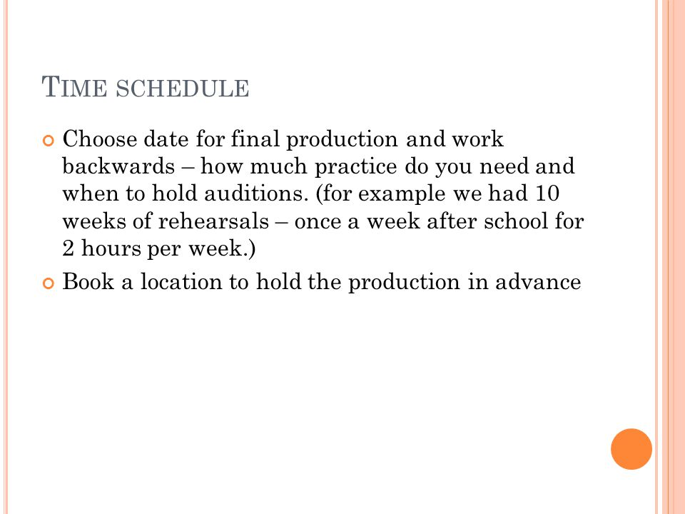 T IME SCHEDULE Choose date for final production and work backwards – how much practice do you need and when to hold auditions.