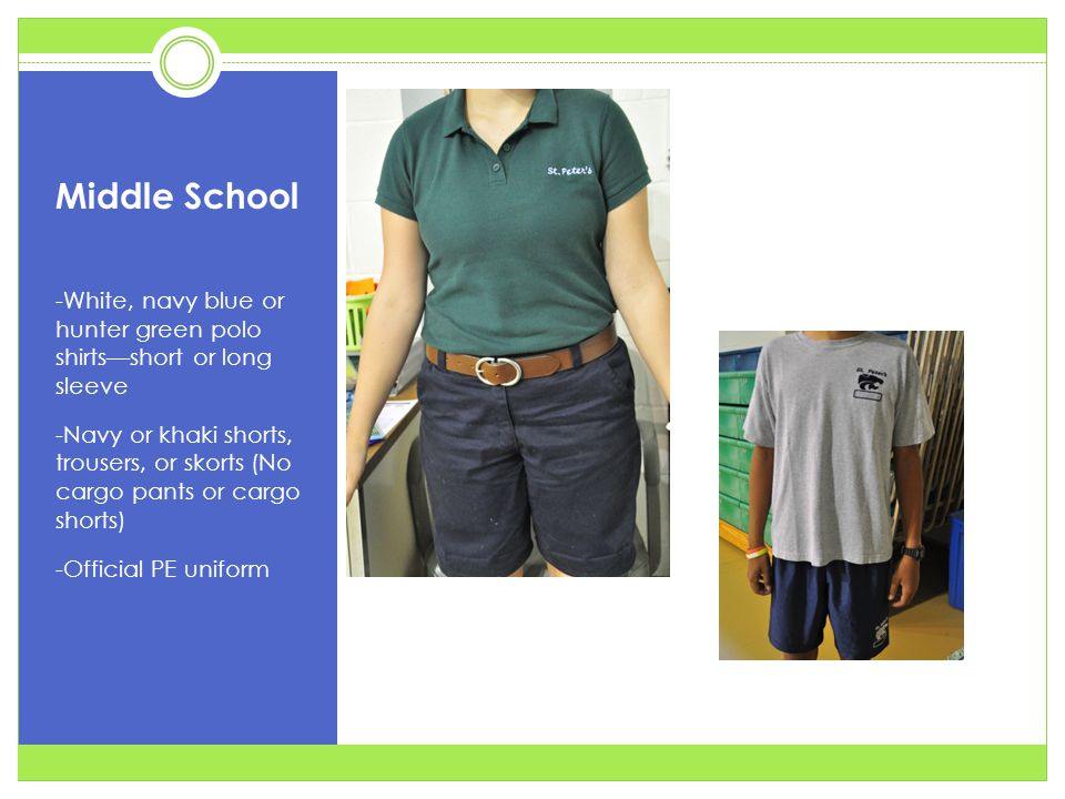 Middle School -White, navy blue or hunter green polo shirts—short or long sleeve -Navy or khaki shorts, trousers, or skorts (No cargo pants or cargo shorts) -Official PE uniform