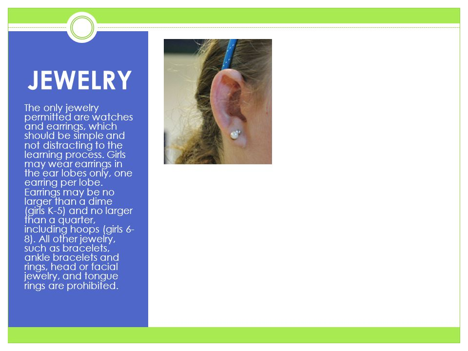 JEWELRY The only jewelry permitted are watches and earrings, which should be simple and not distracting to the learning process. Girls may wear earrin