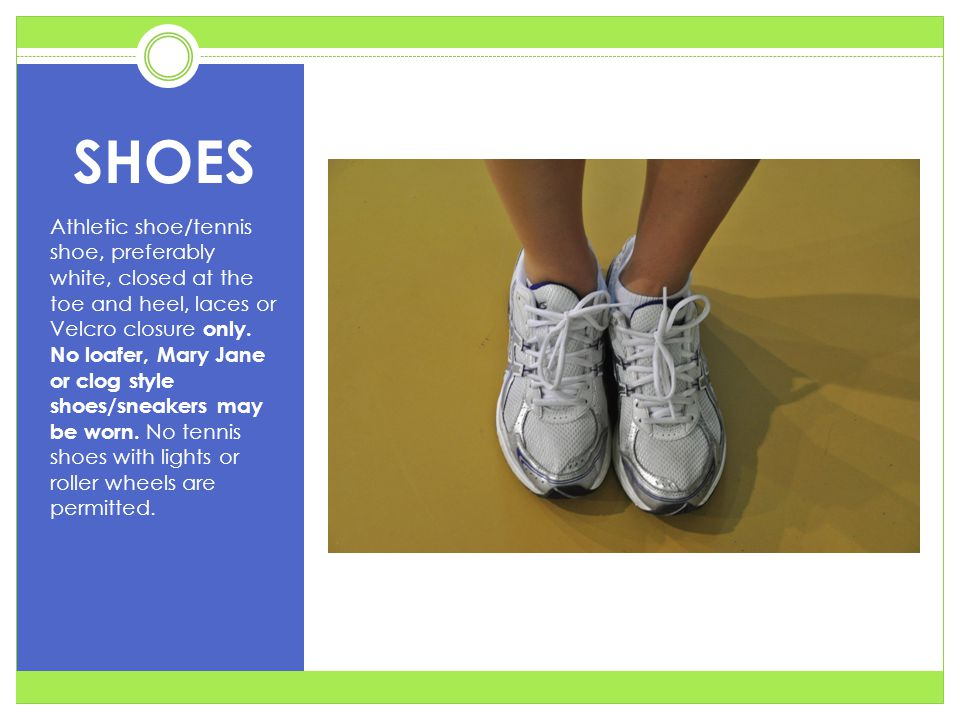 SHOES Athletic shoe/tennis shoe, preferably white, closed at the toe and heel, laces or Velcro closure only.