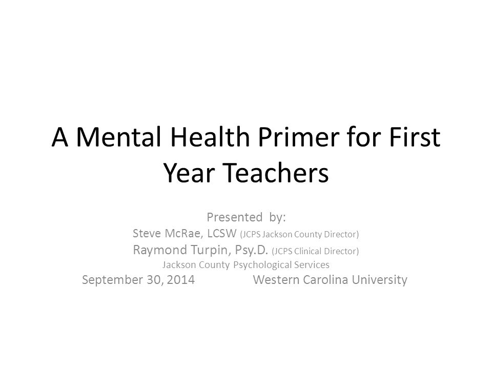 A Mental Health Primer for First Year Teachers Presented by: Steve McRae, LCSW (JCPS Jackson County Director) Raymond Turpin, Psy.D. (JCPS Clinical Di