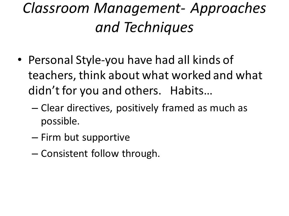 Classroom Management- Approaches and Techniques Personal Style-you have had all kinds of teachers, think about what worked and what didn't for you and