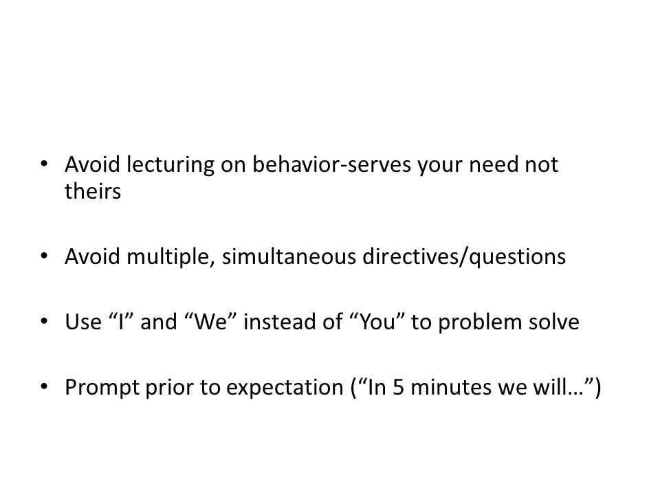 """Avoid lecturing on behavior-serves your need not theirs Avoid multiple, simultaneous directives/questions Use """"I"""" and """"We"""" instead of """"You"""" to problem"""