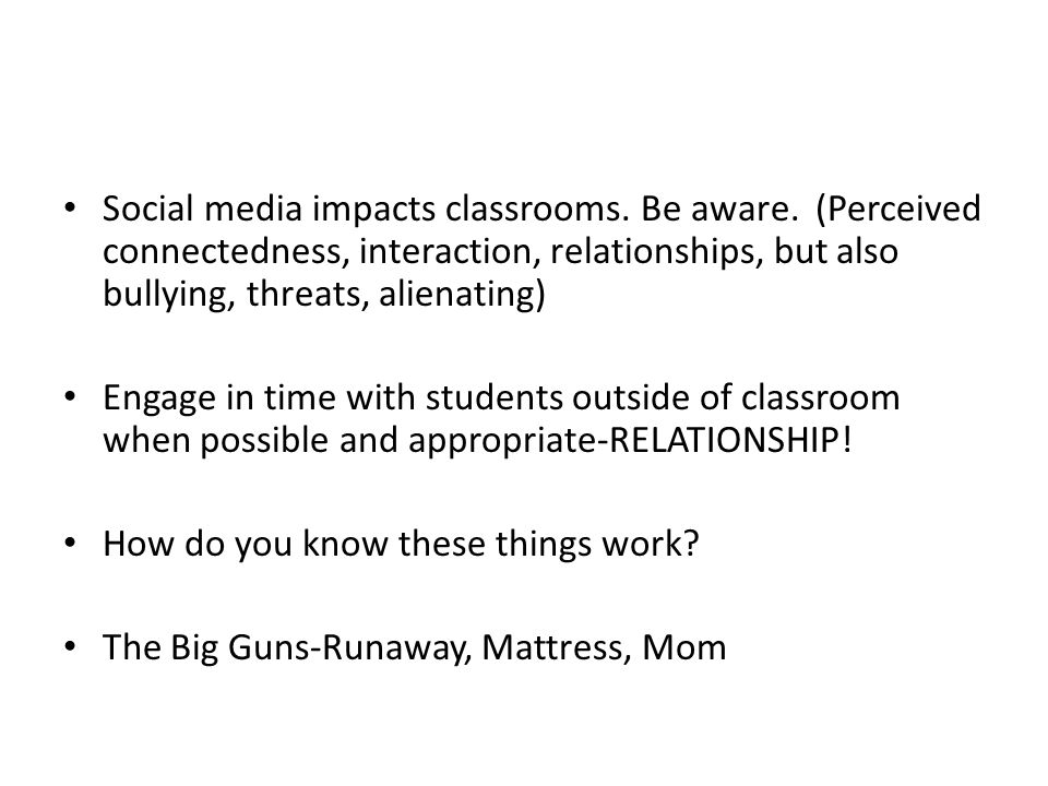 Social media impacts classrooms. Be aware. (Perceived connectedness, interaction, relationships, but also bullying, threats, alienating) Engage in tim