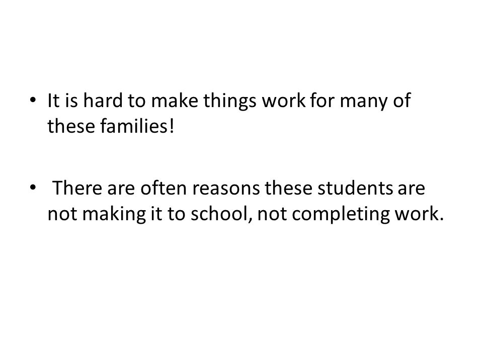 It is hard to make things work for many of these families! There are often reasons these students are not making it to school, not completing work.