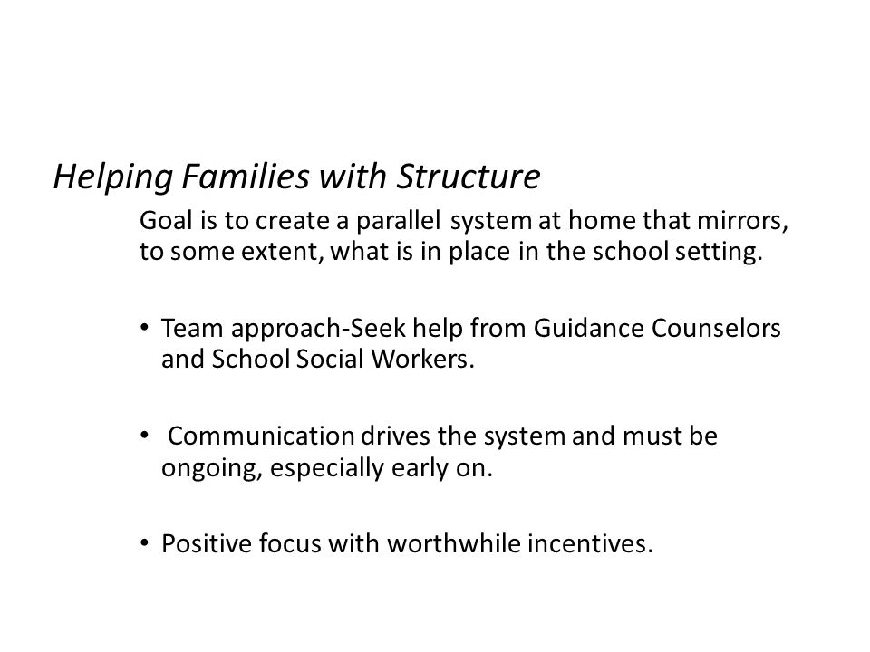 Helping Families with Structure Goal is to create a parallel system at home that mirrors, to some extent, what is in place in the school setting. Team