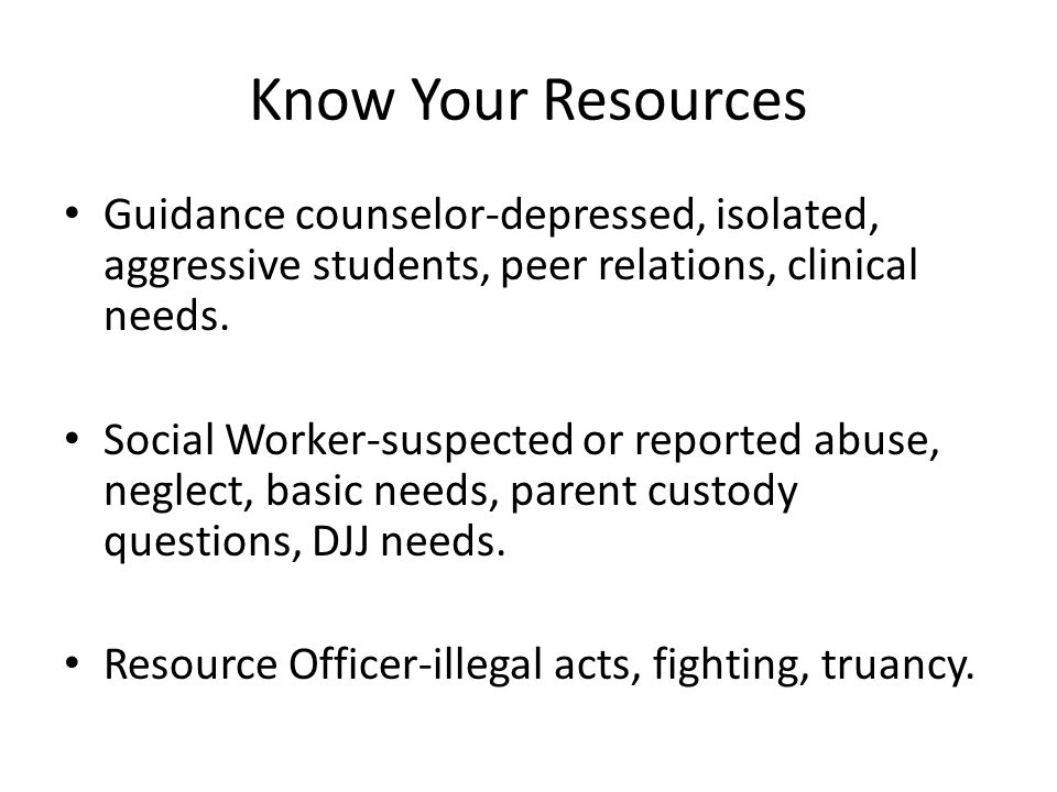 Know Your Resources Guidance counselor-depressed, isolated, aggressive students, peer relations, clinical needs. Social Worker-suspected or reported a