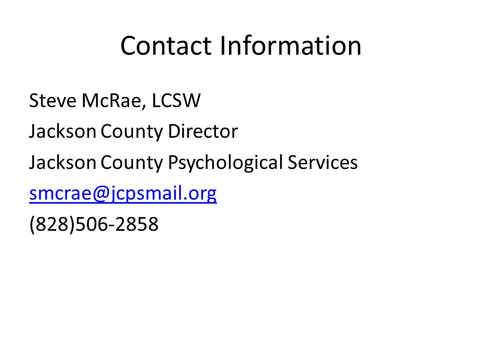 Contact Information Steve McRae, LCSW Jackson County Director Jackson County Psychological Services smcrae@jcpsmail.org (828)506-2858
