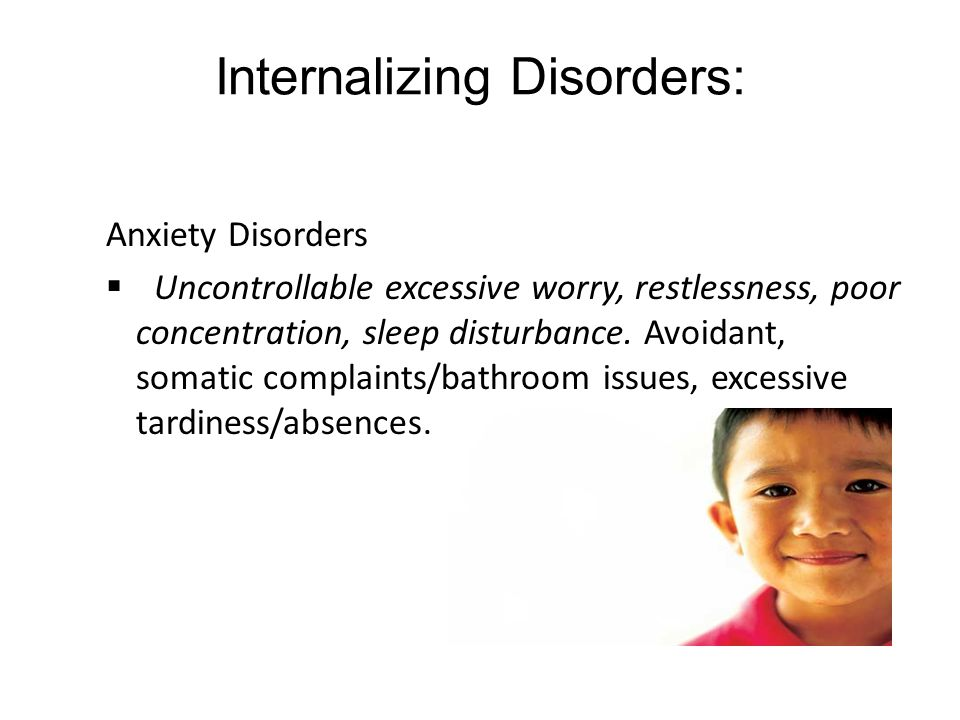 Internalizing Disorders: Anxiety Disorders  Uncontrollable excessive worry, restlessness, poor concentration, sleep disturbance. Avoidant, somatic co