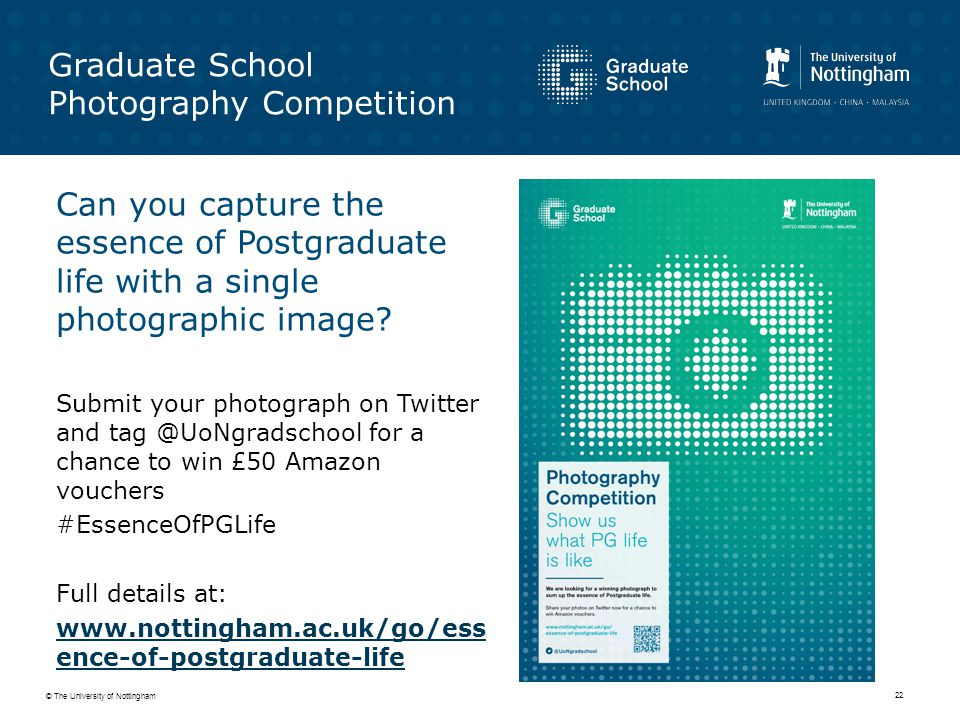 © The University of Nottingham 22 Graduate School Photography Competition Can you capture the essence of Postgraduate life with a single photographic image.