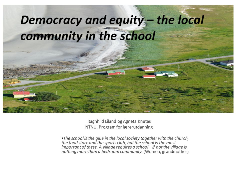 Democracy and equity – the local community in the school Ragnhild Liland og Agneta Knutas NTNU, Program for lærerutdanning The school is the glue in the local society together with the church, the food store and the sports club, but the school is the most important of these.