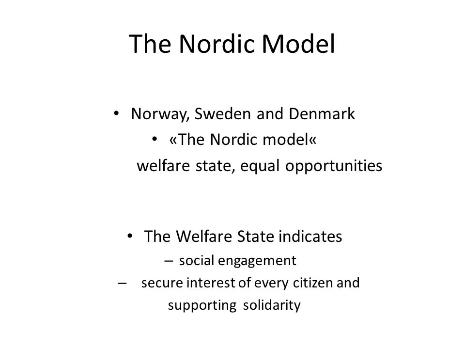 The Nordic Model Norway, Sweden and Denmark «The Nordic model« welfare state, equal opportunities The Welfare State indicates – social engagement – secure interest of every citizen and supporting solidarity